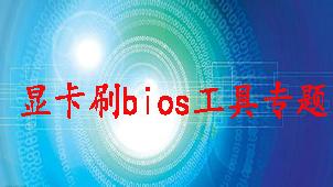 显卡刷bios工具专题